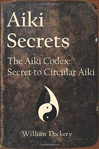 Aiki Secrets: The Aiki Codex: Secret to Circular Aiki
