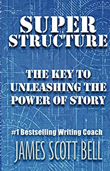 Super Structure  The Key to Unleashing the Power of Story  Bell on Writing