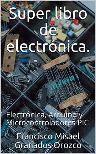Super libro de electrónica.: Electrónica, Arduino y Microcontroladores PIC