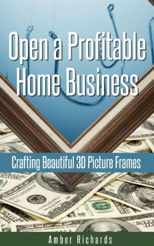 Open a Profitable Home Business Crafting Beautiful 3D Picture Frames by [Amber Richards]
