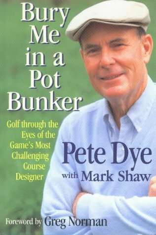 Bury Me in a Pot Bunker: Golf Through the Eyes of the Game's Most Challenging Course Designer
