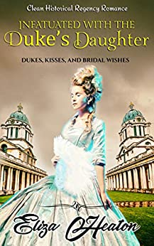 Infatuated with the Duke's Daughter: Duke's Kisses and Bridal Wishes by [Eliza Heaton, His Everlasting Love Media]
