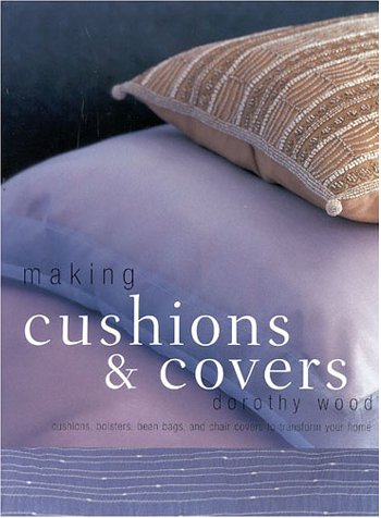 Making Cushions and Covers: Scatter Cushions, Bolsters, Bean Bags, and Chair Covers to Transform Your Home