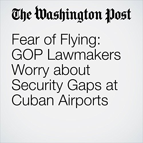 Fear of Flying: GOP Lawmakers Worry about Security Gaps at Cuban Airports audiobook cover art