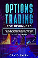 Options Trading For Beginners: Simple Techniques On Investing For A Living. Practical Methods, Strategies, And High Probabity Tactics For Earning Money With Day Forex & Swing.