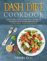 DASH Diet Cookbook: Delicious and Easy Recipes for Healthy Eating, Losing Weight, and Lowering Your Risk for Developing Hypertension, Plus a 5-Day Meal Plan Included