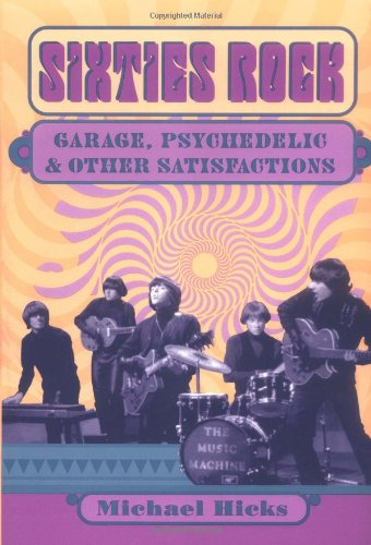 Sixties Rock: Garage, Psychedelic, and Other Satisfactions (Music in American Life)