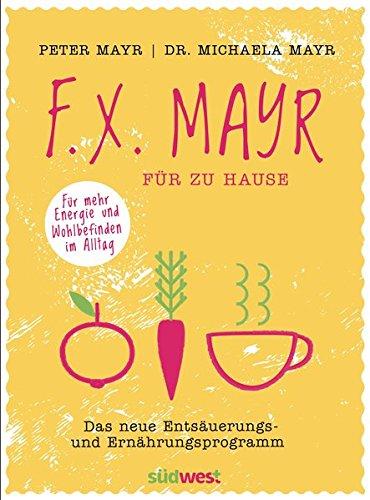 F.X. Mayr für zu Hause: Das neue Entsäuerungs- und Ernährungsprogramm - Für mehr Energie und...