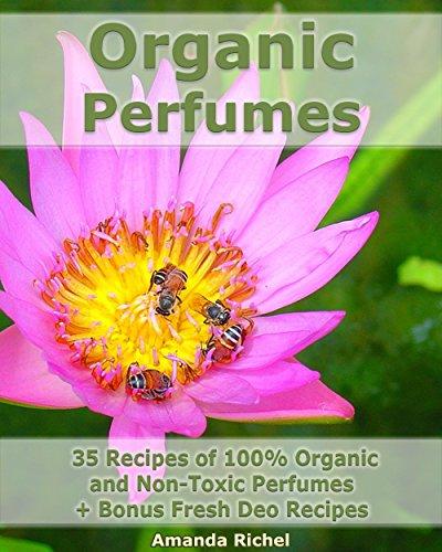 Organic Perfumes: 35 Recipes of 100% Organic and Non-Toxic Perfumes + Bonus Fresh Deo Recipes (English Edition)