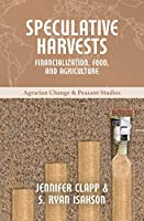 Speculative Harvests: Financialization, Food, and Agriculture (Agrarian Change & Peasant Studies)