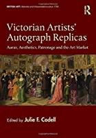 Victorian Artists' Autograph Replicas: Auras, Aesthetics, Patronage and the Art Market (British Art: Histories and Interpretations since 1700)