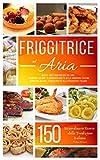 friggitrice ad aria : 150 + straordinarie ricette della tradizione italiana dolci e salate - impara come utilizzare da zero la tua friggitrice ad aria - [ include 2 ricettari in 1]