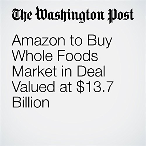 Amazon to Buy Whole Foods Market in Deal Valued at $13.7 Billion copertina