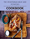 The Vegetarian Meat And Potatoes Cookbook: Healthy Meal Recipes for Everyone Includes Meal Plan, Food List and Getting Started
