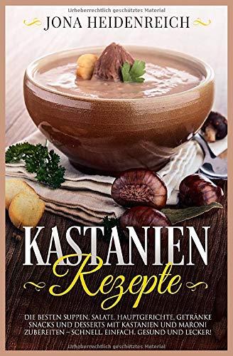 Kastanien Rezepte: Die besten Suppen, Salate, Hauptgerichte, Getränke, Snacks und Desserts mit Kastanien und Maroni zubereiten – schnell, einfach, gesund und lecker!