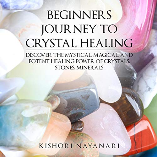 Beginners Journey to Crystal Healing: Discover the Mystical, Magical, and Potent Healing Power of Crystals, Stones, Minerals audiobook cover art
