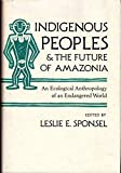 Indigenous Peoples and the Future of Amazonia: An Ecological Anthropology of an Endangered World (Arizona Studies in Human Ecology)