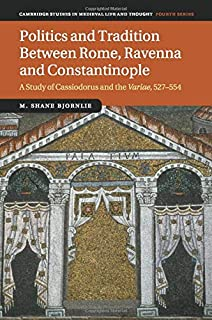 Politics and Tradition Between Rome, Ravenna and Constantinople: A Study of Cassiodorus and the Variae, 527–554