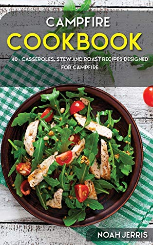 Campfire Cookbook: 40+ Casseroles, Stew and Roast recipes designed for Campfire