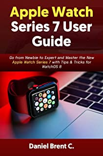 Apple Watch Series 7 User Guide: Go from Newbie to Expert and Master the New Apple Watch Series 7 with Tips & Tricks for W...
