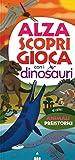 Alza scopri gioca con i dinosauri. Ediz. a colori