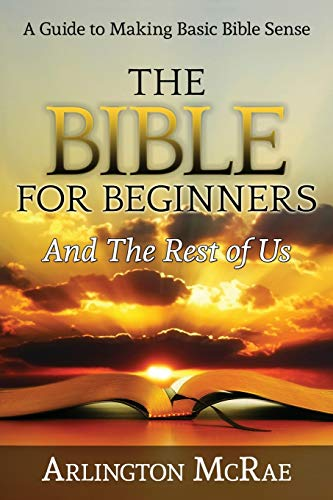 The Bible For Beginners And The Rest of Us: A Guide to Making Basic Bible Sense (BIBLE THREADS: Keys to Understanding the Bible) (Volume 1)