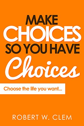 Make Choices So You Have Choices : Choose the life you want... (English Edition)
