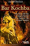 Bar Kochba: The Story Of The Greatest Revolt Ever Against The Roman Empire (Jewish Warriors) (Volume 1)
