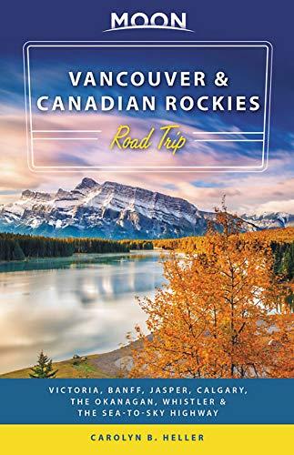 Moon Vancouver & Canadian Rockies Road Trip: Victoria, Banff, Jasper, Calgary, the Okanagan, Whistler & the Sea-to-Sky Highway (Travel Guide)