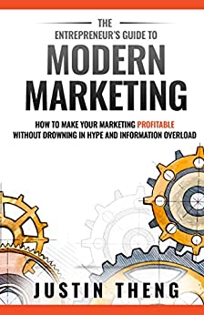 The Entrepreneur's Guide To Modern Marketing: How to prepare your business to scale without the hype and information overload by [Justin Theng]