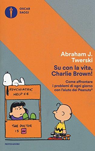 Su con la vita, Charlie Brown! Come affrontare i problemi di ogni giorno con l'aiuto dei Peanuts