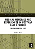 Medical Memories and Experiences in Postwar East Germany: Treatments of the Past (Routledge Studies in the History of Science, Technology and Medicine)