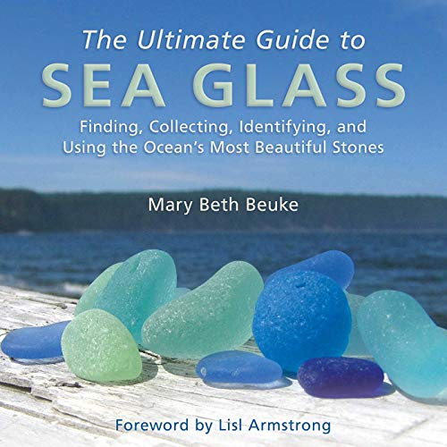 The Ultimate Guide to Sea Glass: Finding, Collecting, Identifying, and Using the Ocean\'s Most Beautiful Stones
