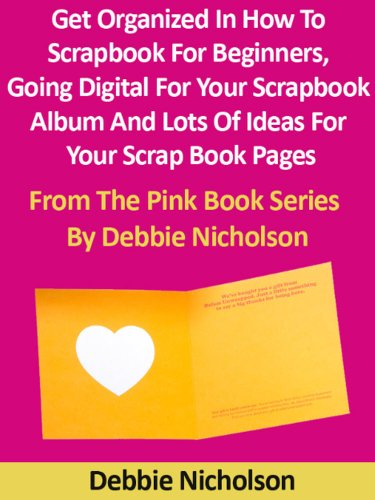 Get Organized In How To Scrapbook For Beginners, Going Digital For Your Scrapbook Album And Lots Of Ideas For Your Scrap Book Pages : From The Pink Book Series By Debbie Nicholson (English Edition)