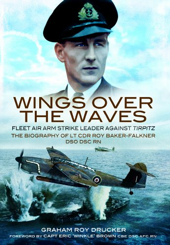 Wings Over the Waves: Fleet Air Arm Strike Leader against Tirpitz, The Biography of Lt Cdr Roy Baker-Falkner DSO DSC RN
