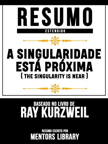 Resumo Estendido: A Singularidade Está Próxima (The Singularity Is Near): Baseado No Livro De Ray Kurzweil