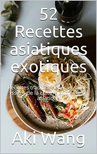52 Recettes asiatiques exotiques: Recettes traditionnelles et saines issues de la culture alimentaire asiatique (French Edition)