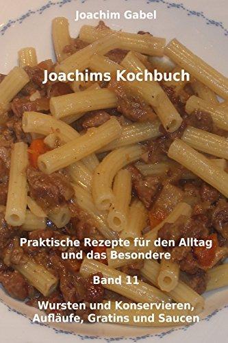 Joachims Kochbuch Band 11 Wursten und Konservieren, Aufläufe, Gratins und Saucen: Praktische Rezepte für den Alltag und das Besondere