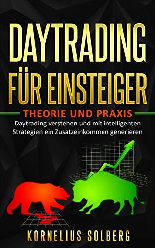DAYTRADING FÜR EINSTEIGER: THEORIE UND PRAXIS - Daytrading verstehen und mit intelligenten Strategien ein Zusatzeinkommen generieren (German Edition)
