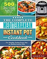 The Complete Mediterranean Instant Pot Cookbook: 500 Quick and Easy Mouth-watering Instant Pot Recipes for Healthy Eating Every Day on Mediterranean Diet