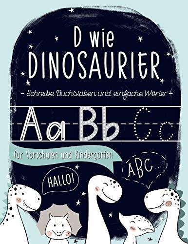 D wie Dinosaurier: Schreibe Buchstaben und einfache Wörter: für Vorschulen und Kindergärten: Ein Übung- und Arbeitsheft für Vorschulkinder, für Buben ... (von 3 bis 5 Jahren zum Lesen und Schreiben)