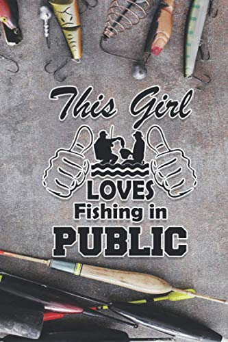 This Girl Loves Fishing In Public: A Fishing Journal/Notebook For Men And Women, The Best Funny Fishing Gifts For Him, Dad, Grandpa, Boyfriend, Husband