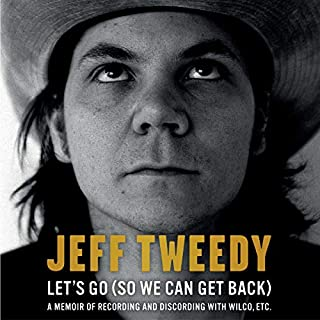 Let's Go (So We Can Get Back)     A Memoir of Recording and Discording with Wilco, etc.              By:                                                                                                                                 Jeff Tweedy                               Narrated by:                                                                                                                                 Jeff Tweedy                      Length: 8 hrs and 12 mins     18 ratings     Overall 4.9