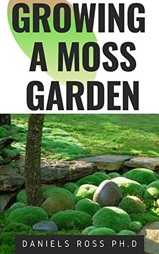 GROWING A MOSS GARDEN: Comprehensive Guide on Growing Your Own Moss Garden Backyard (English Edition)