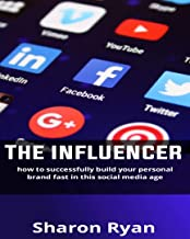The Influencer: How to Successfully Build your personal Brand Fast in this Social Media age