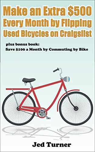 Make an Extra $500 Every Month by Flipping Used Bicycles on Craigslist: And Save $100 a Month by Commuting by Bike (English Edition)