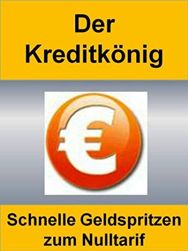 Der Kreditkönig: Schnelle Geldspritzen, Kredite oder Darlehen zum Nulltarif