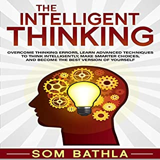 The Intelligent Thinking: Overcome Thinking Errors, Learn Advanced Techniques to Think Intelligently, Make Smarter Choices, and Become the Best Version of Yourself                   By:                                                                                                                                 Som Bathla                               Narrated by:                                                                                                                                 Russell Newton                      Length: 2 hrs and 57 mins     14 ratings     Overall 4.9
