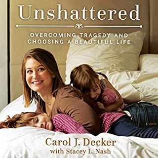 Unshattered     Choosing a Beautiful Life After Unspeakable Tragedy              By:                                                                                                                                 Carol J. Decker,                                                                                        Stacey L. Nash                               Narrated by:                                                                                                                                 Stacey L. Nash                      Length: 5 hrs     33 ratings     Overall 4.9