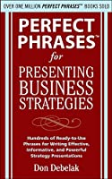 Perfect Phrases for Presenting Business Strategies: Hundreds of Ready-to-use Phrases for Writing Effective, Informative, and Powerful Strategy Presentations
